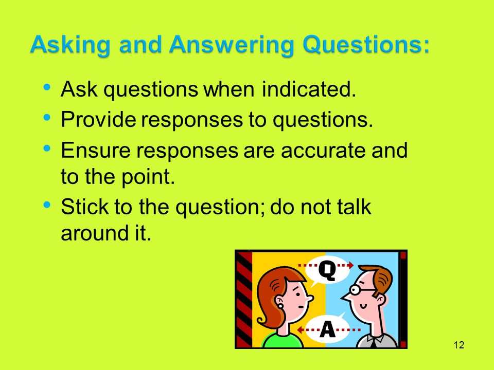 12 Ask questions when indicated. Provide responses to questions. Ensure responses are accurate and to the point. Stick to the question; do not talk ar
