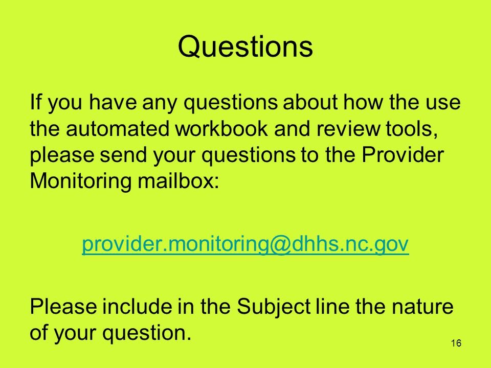 Questions If you have any questions about how the use the automated workbook and review tools, please send your questions to the Provider Monitoring m