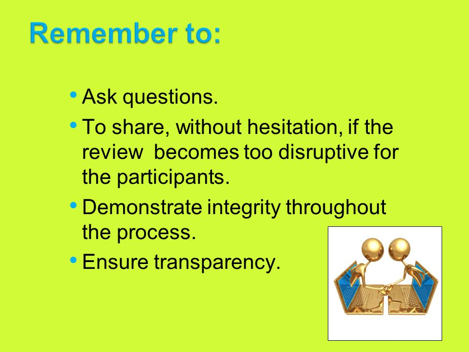 8 Ask questions. To share, without hesitation, if the review becomes too disruptive for the participants. Demonstrate integrity throughout the process
