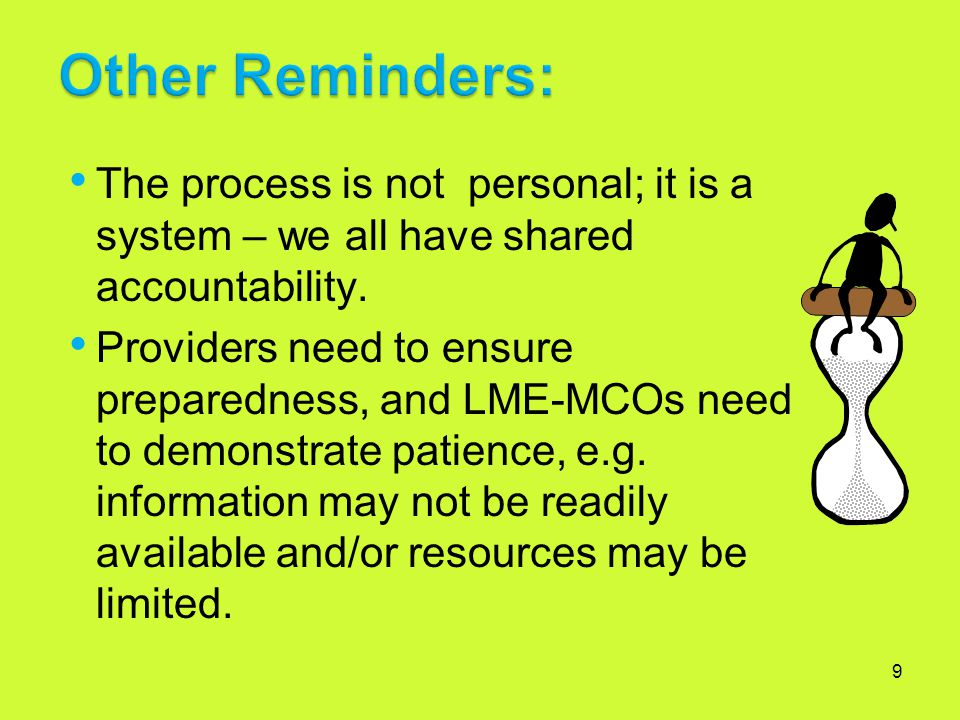 9 The process is not personal; it is a system – we all have shared accountability. Providers need to ensure preparedness, and LME-MCOs need to demonst
