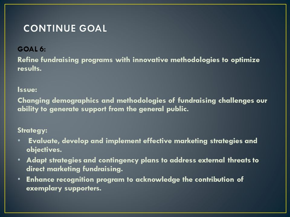 GOAL 6: Refine fundraising programs with innovative methodologies to optimize results. Issue: Changing demographics and methodologies of fundraising c