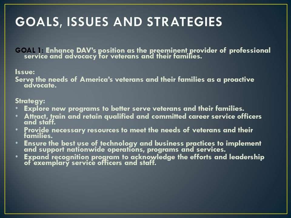 GOAL 1: Enhance DAVs position as the preeminent provider of professional service and advocacy for veterans and their families. Issue: Serve the needs