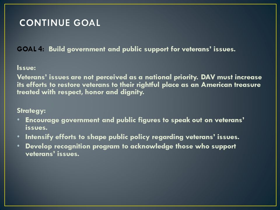 GOAL 4: Build government and public support for veterans issues. Issue: Veterans issues are not perceived as a national priority. DAV must increase it