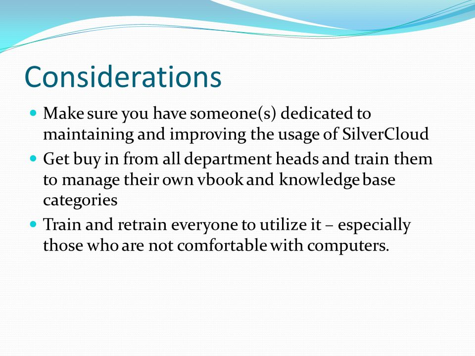 Considerations Make sure you have someone(s) dedicated to maintaining and improving the usage of SilverCloud Get buy in from all department heads and