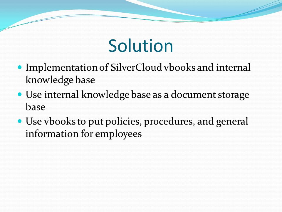 Considerations Make sure you have someone(s) dedicated to maintaining and improving the usage of SilverCloud Get buy in from all department heads and train them to manage their own vbook and knowledge base categories Train and retrain everyone to utilize it – especially those who are not comfortable with computers.