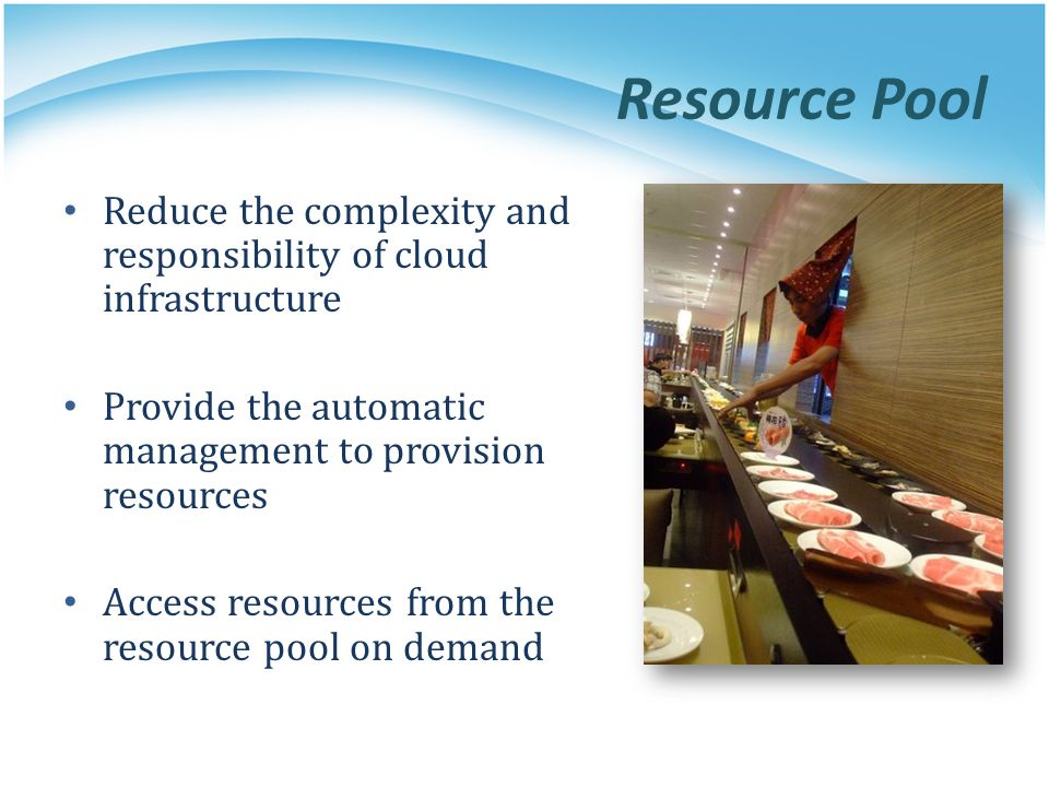 Resource Pool Reduce the complexity and responsibility of cloud infrastructure Provide the automatic management to provision resources Access resource