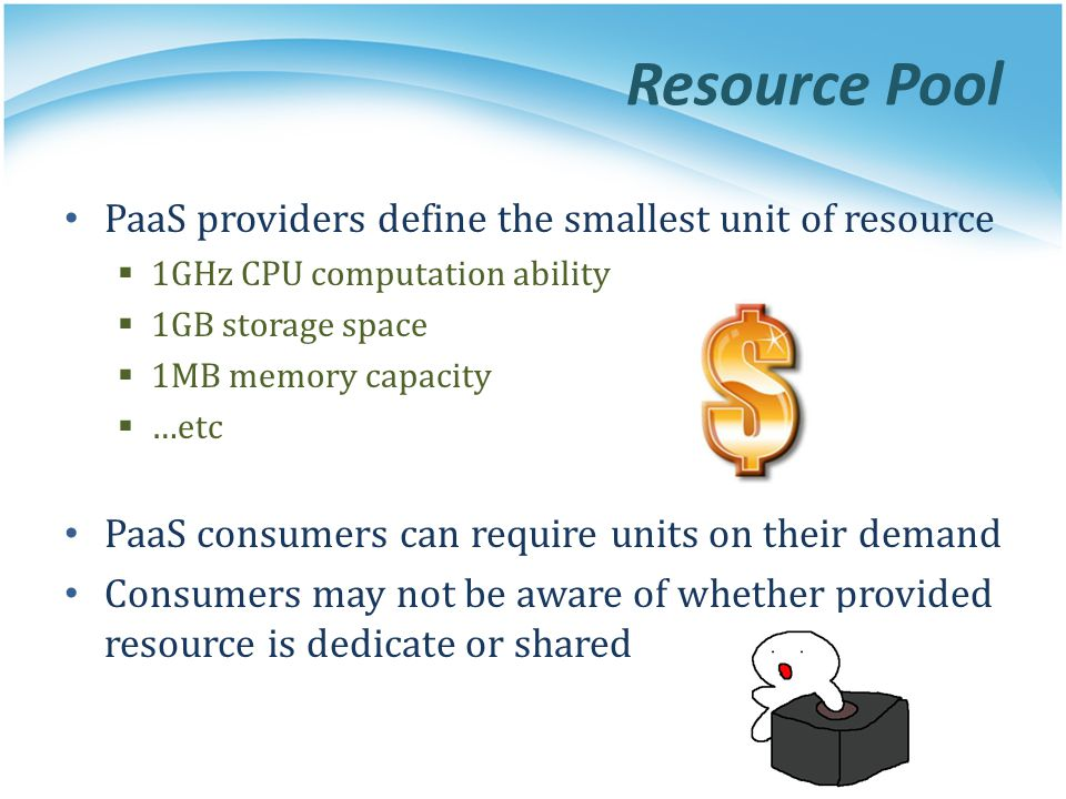 Resource Pool PaaS providers define the smallest unit of resource 1GHz CPU computation ability 1GB storage space 1MB memory capacity …etc PaaS consume