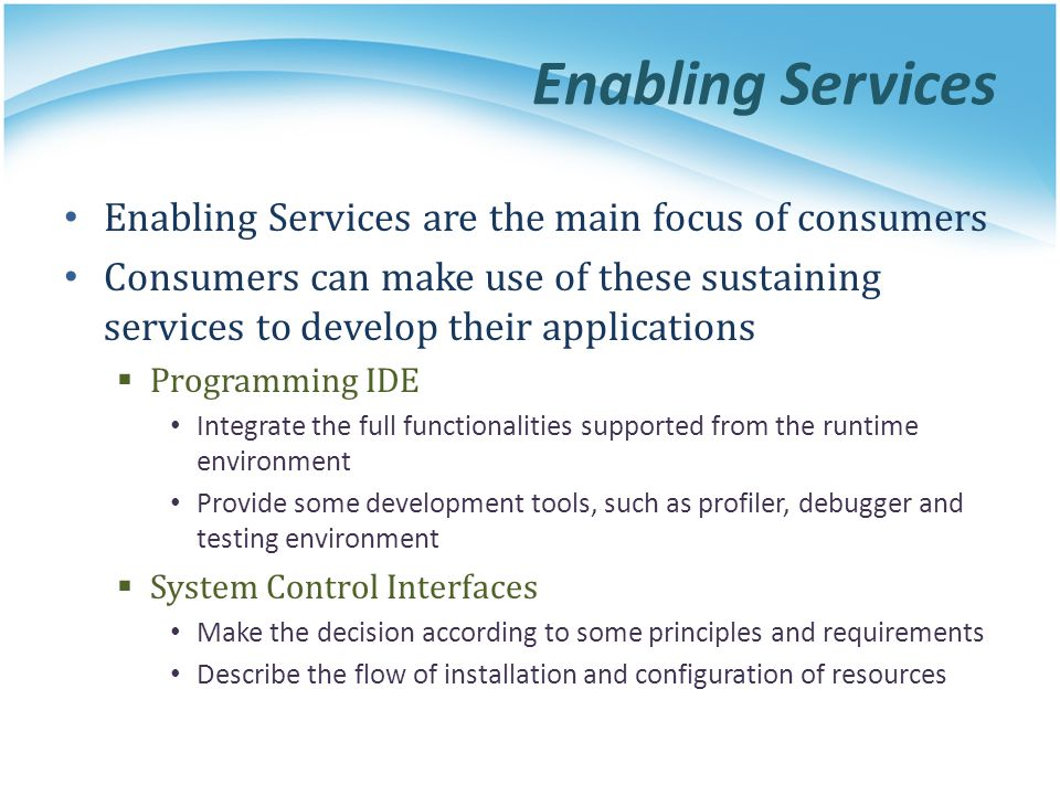 Enabling Services Enabling Services are the main focus of consumers Consumers can make use of these sustaining services to develop their applications