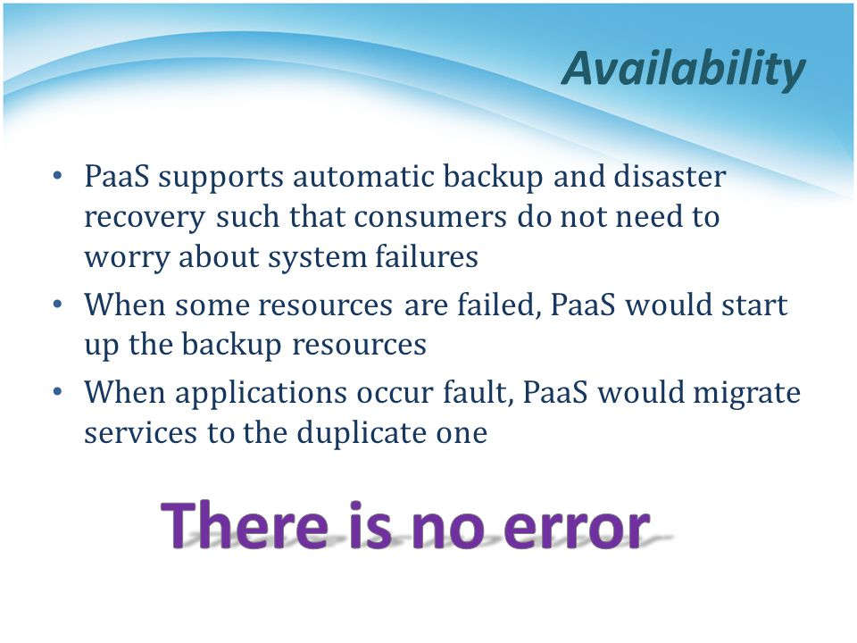 Availability PaaS supports automatic backup and disaster recovery such that consumers do not need to worry about system failures When some resources a