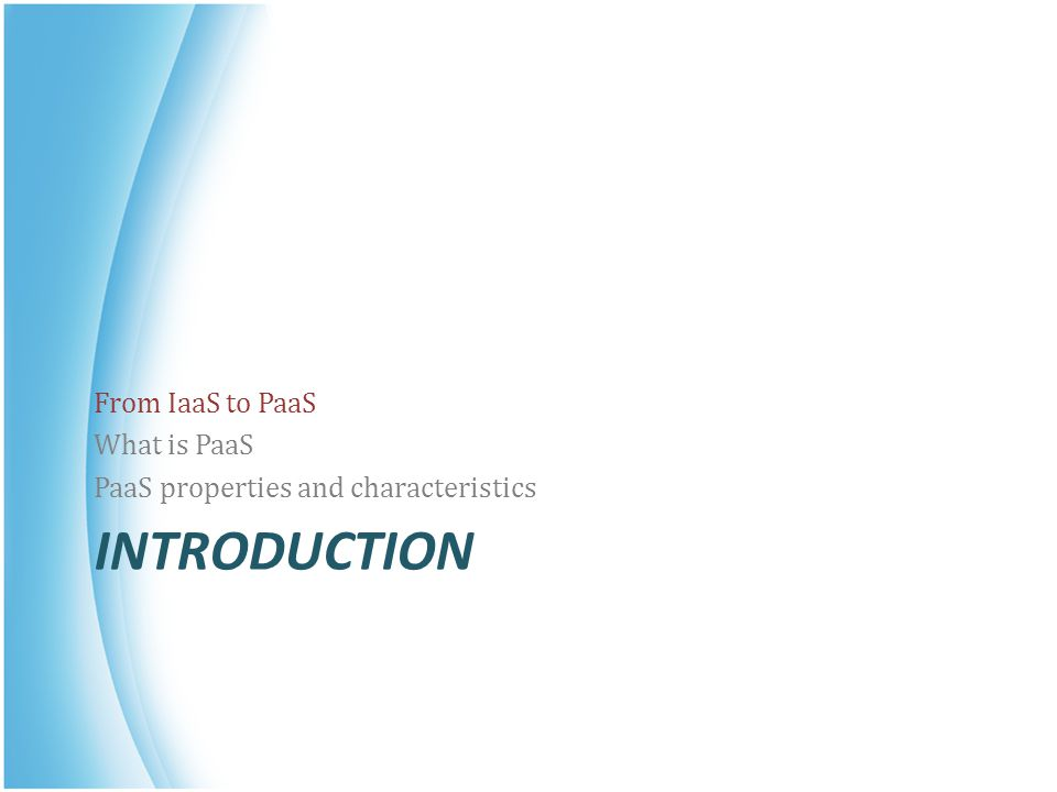 INTRODUCTION From IaaS to PaaS What is PaaS PaaS properties and characteristics