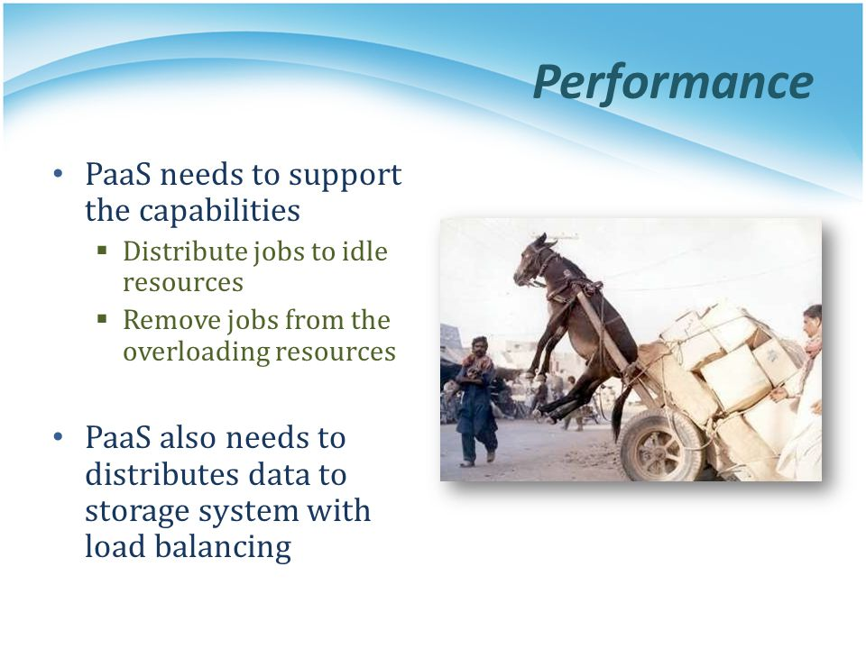 Performance PaaS needs to support the capabilities Distribute jobs to idle resources Remove jobs from the overloading resources PaaS also needs to dis
