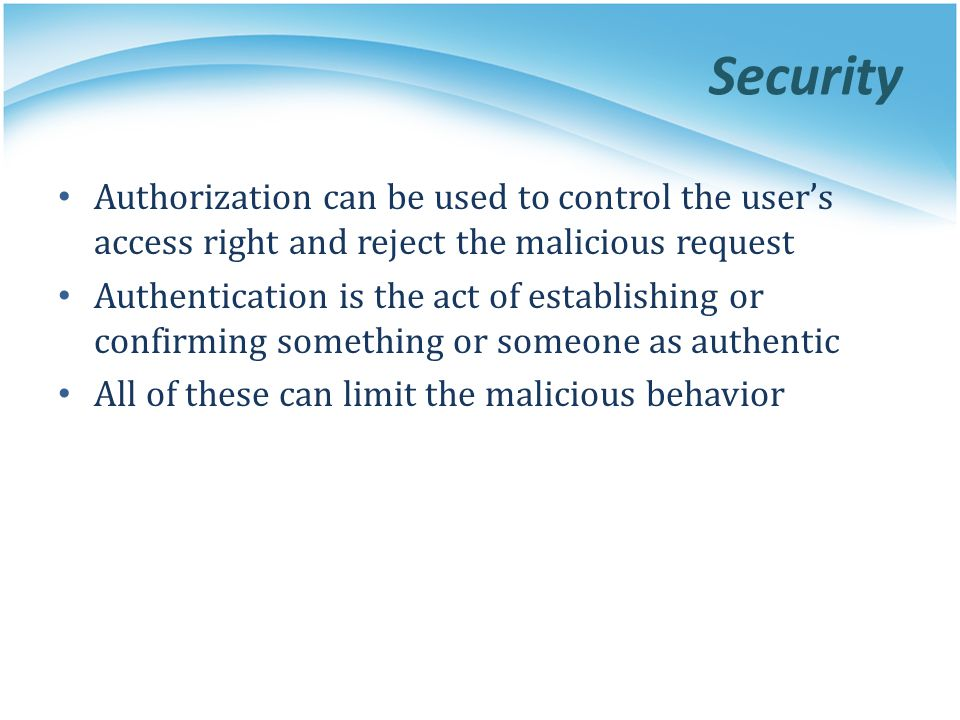 Security Authorization can be used to control the users access right and reject the malicious request Authentication is the act of establishing or con