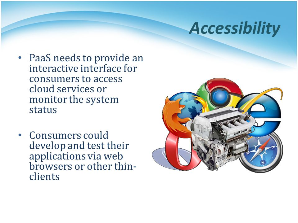 Accessibility PaaS needs to provide an interactive interface for consumers to access cloud services or monitor the system status Consumers could devel