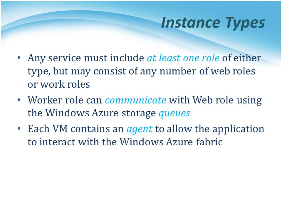 Instance Types Any service must include at least one role of either type, but may consist of any number of web roles or work roles Worker role can com