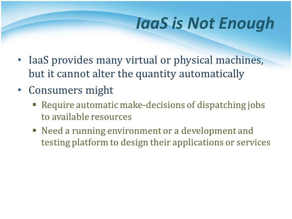 IaaS is Not Enough IaaS provides many virtual or physical machines, but it cannot alter the quantity automatically Consumers might Require automatic m