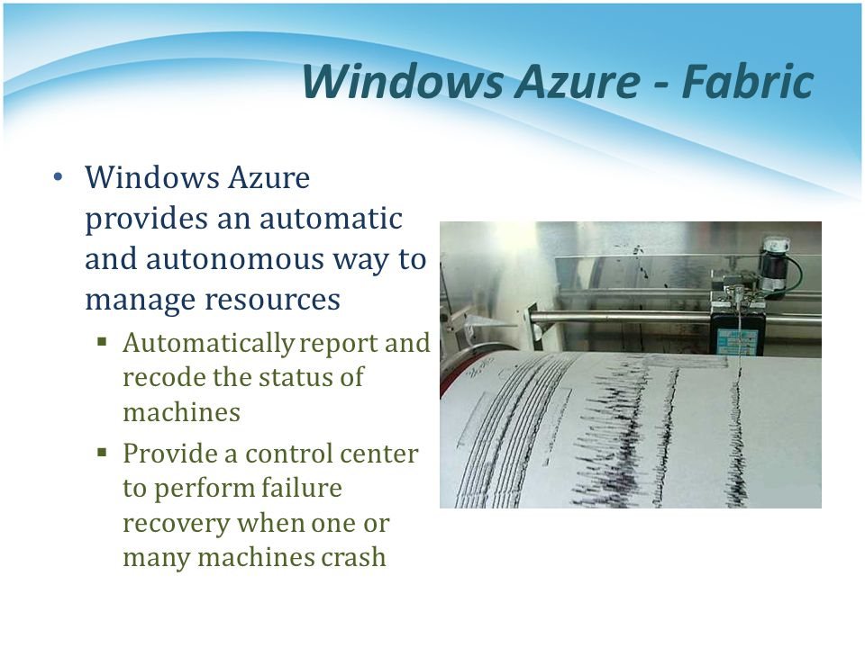 Windows Azure - Fabric Windows Azure provides an automatic and autonomous way to manage resources Automatically report and recode the status of machin