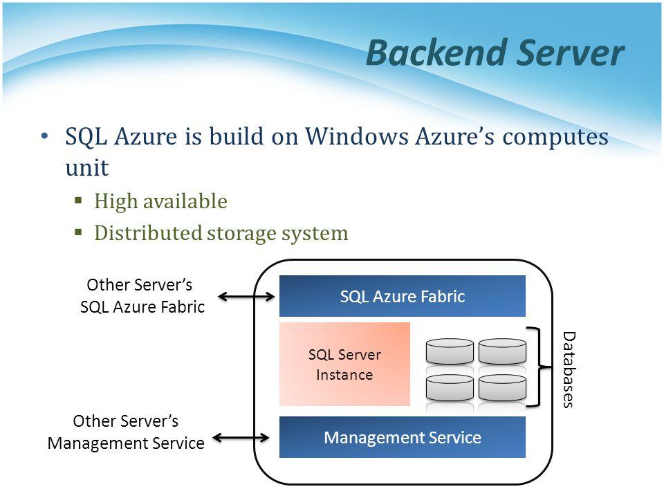 Backend Server SQL Azure is build on Windows Azures computes unit High available Distributed storage system SQL Azure Fabric Management Service SQL Se