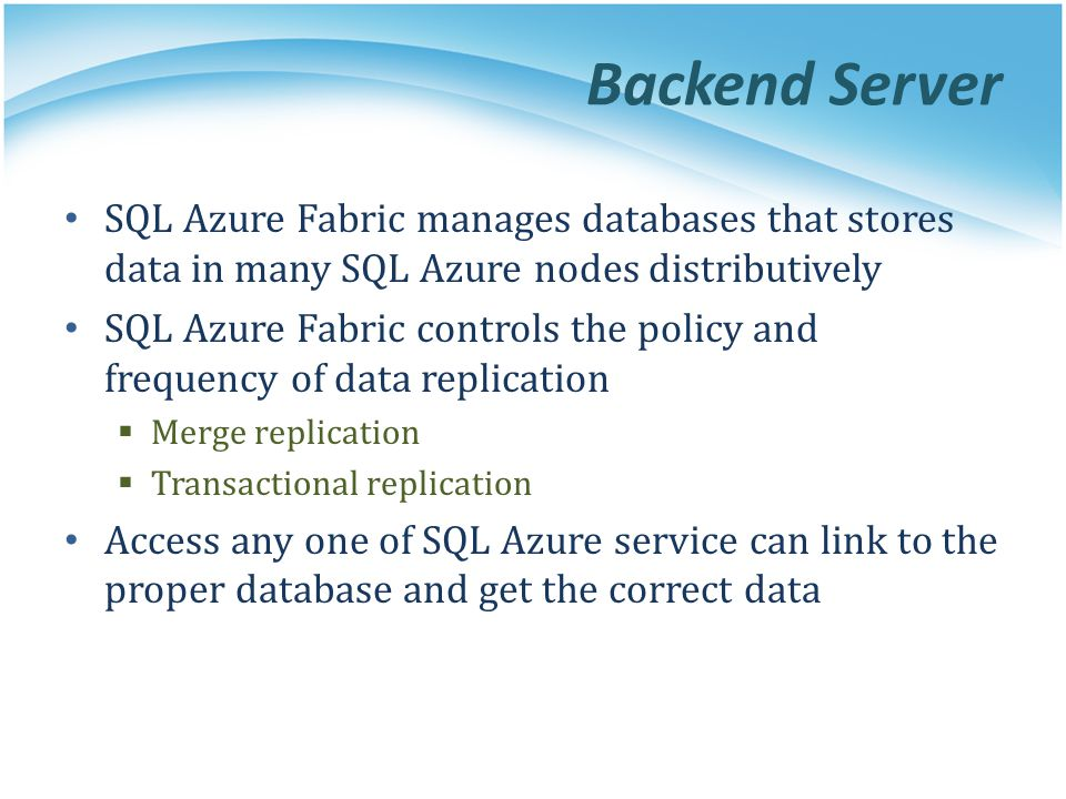 Backend Server SQL Azure Fabric manages databases that stores data in many SQL Azure nodes distributively SQL Azure Fabric controls the policy and fre
