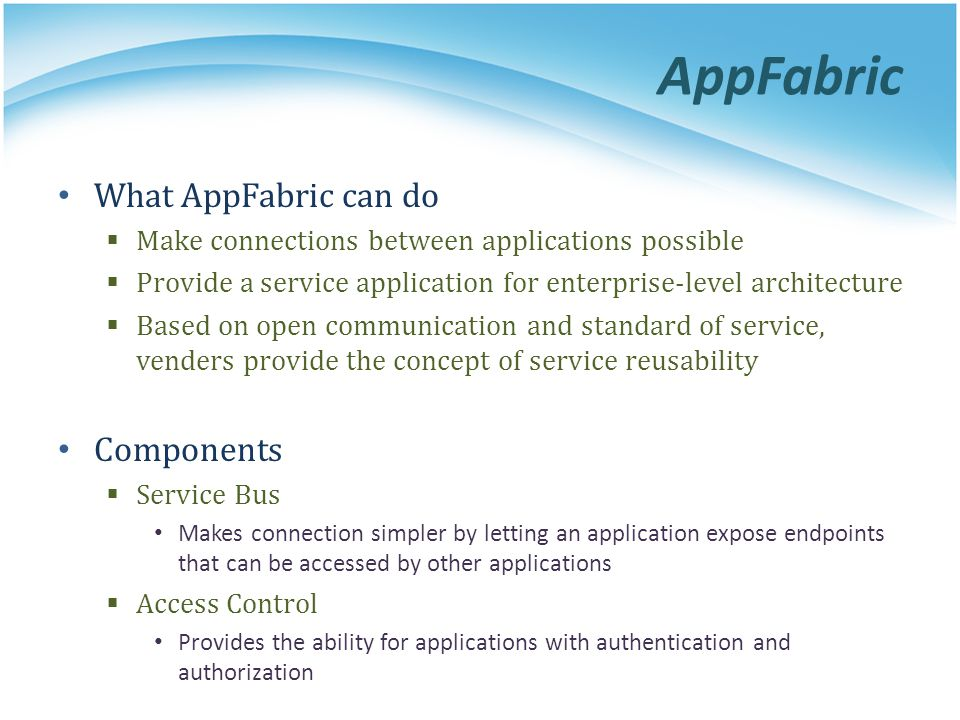 AppFabric What AppFabric can do Make connections between applications possible Provide a service application for enterprise-level architecture Based o