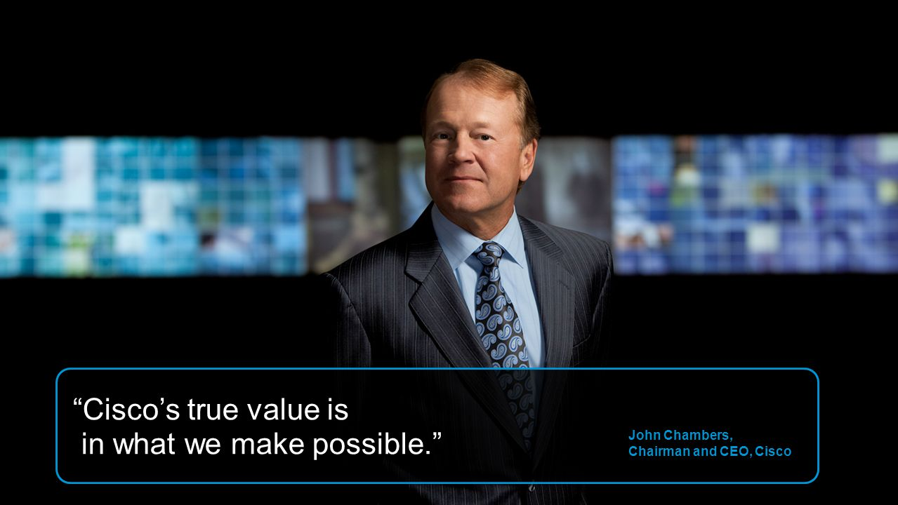 15 John Chambers, Chairman and CEO, Cisco Ciscos true value is in what we make possible.