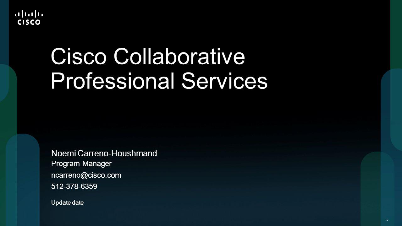 22 Noemi Carreno-Houshmand Cisco Collaborative Professional Services Program Manager ncarreno@cisco.com 512-378-6359 Update date