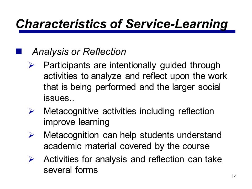 14 Characteristics of Service-Learning Analysis or Reflection Participants are intentionally guided through activities to analyze and reflect upon the