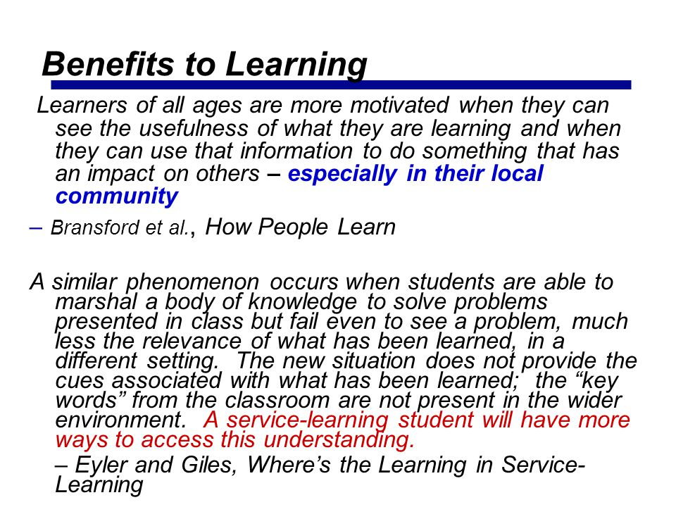 Benefits to Learning Learners of all ages are more motivated when they can see the usefulness of what they are learning and when they can use that inf