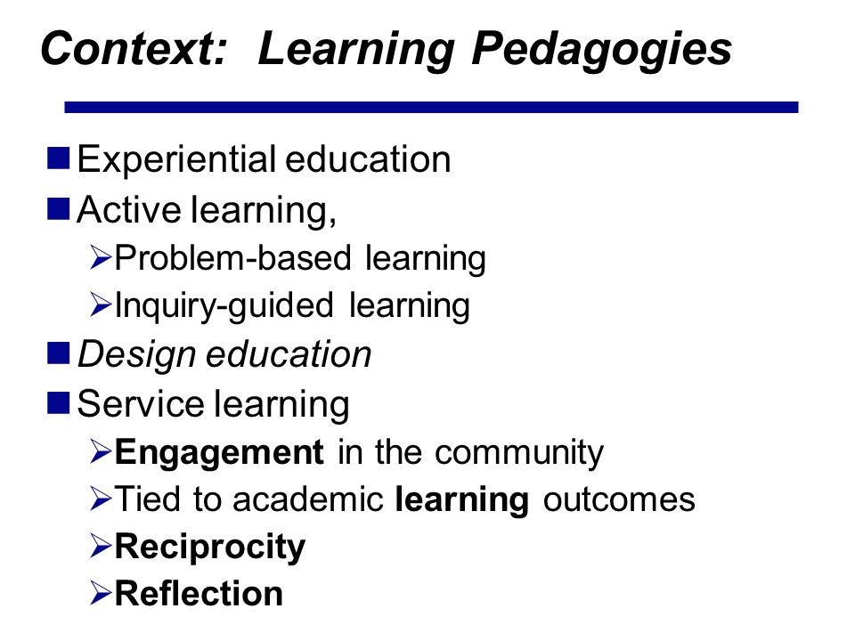 Context: Learning Pedagogies Experiential education Active learning, Problem-based learning Inquiry-guided learning Design education Service learning