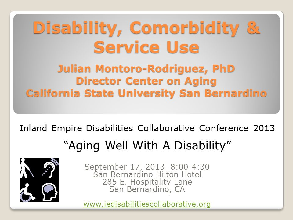 Disability, Comorbidity & Service Use Julian Montoro-Rodriguez, PhD Director Center on Aging California State University San Bernardino Inland Empire Disabilities Collaborative Conference 2013 Aging Well With A Disability September 17, 2013 8:00-4:30 San Bernardino Hilton Hotel 285 E.