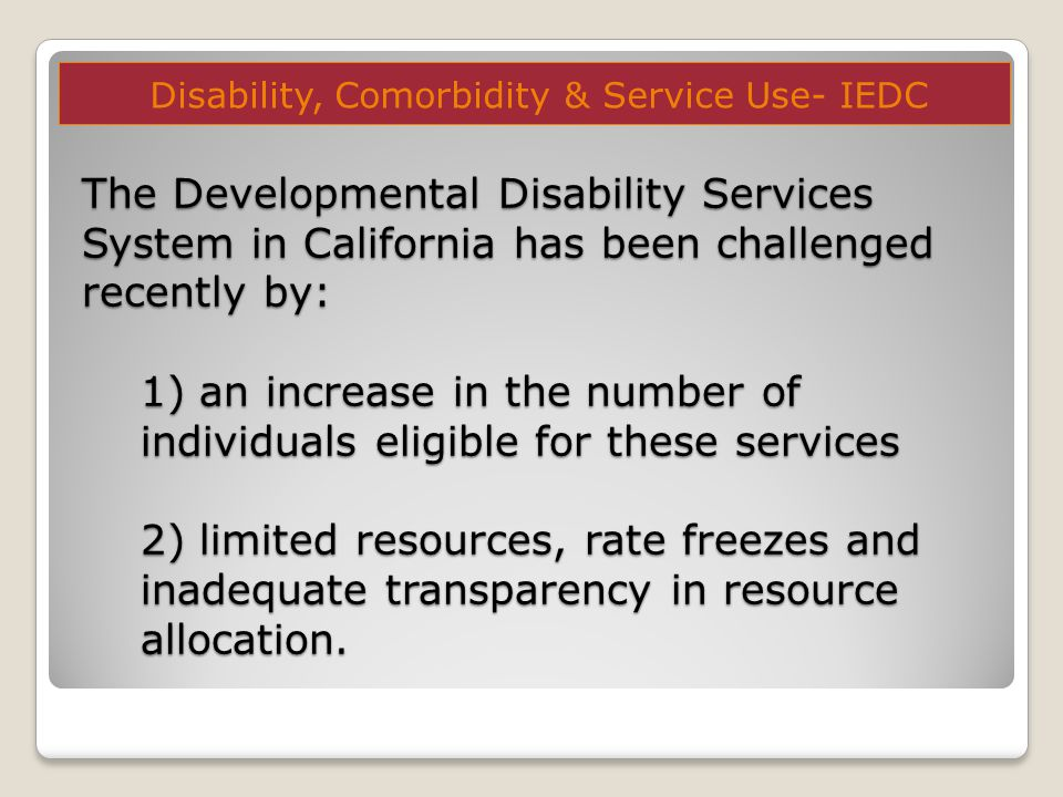 The Developmental Disability Services System in California has been challenged recently by: 1) an increase in the number of individuals eligible for these services 2) limited resources, rate freezes and inadequate transparency in resource allocation.