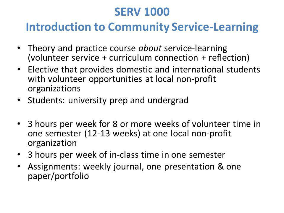 SERV 1000 Introduction to Community Service-Learning Theory and practice course about service-learning (volunteer service + curriculum connection + reflection) Elective that provides domestic and international students with volunteer opportunities at local non-profit organizations Students: university prep and undergrad 3 hours per week for 8 or more weeks of volunteer time in one semester (12-13 weeks) at one local non-profit organization 3 hours per week of in-class time in one semester Assignments: weekly journal, one presentation & one paper/portfolio