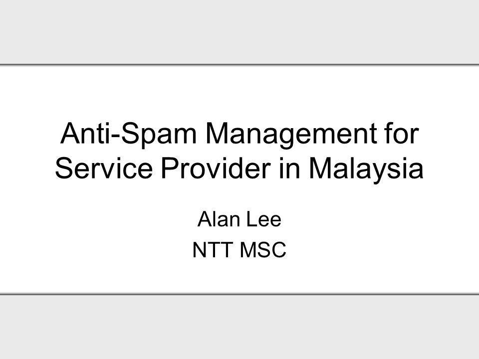 Anti-Spam Management for Service Provider in Malaysia Alan Lee NTT MSC