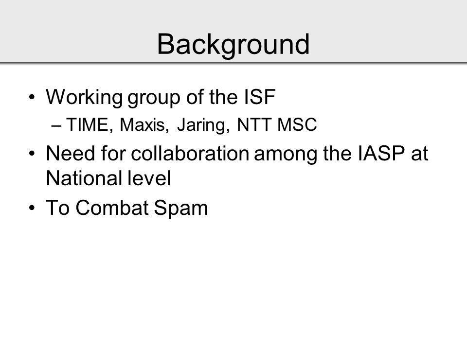 Background Working group of the ISF –TIME, Maxis, Jaring, NTT MSC Need for collaboration among the IASP at National level To Combat Spam