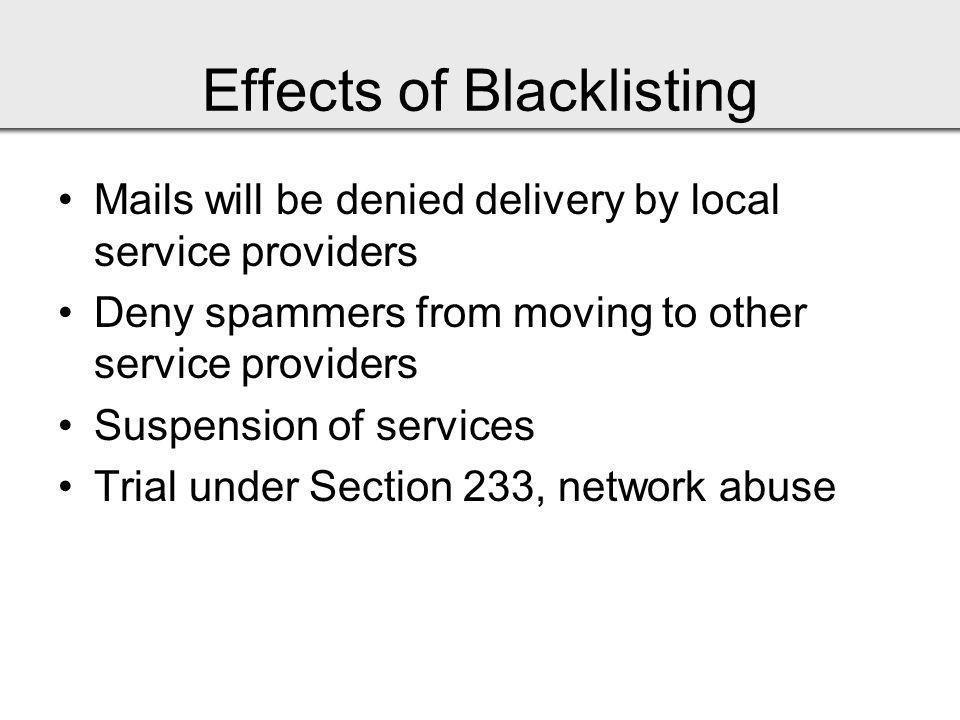 Effects of Blacklisting Mails will be denied delivery by local service providers Deny spammers from moving to other service providers Suspension of services Trial under Section 233, network abuse