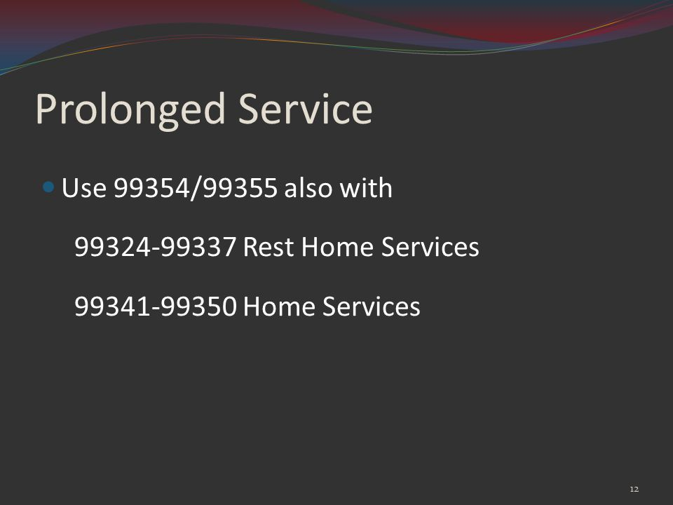 Prolonged Service Use 99354/99355 also with 99324-99337 Rest Home Services 99341-99350 Home Services 12