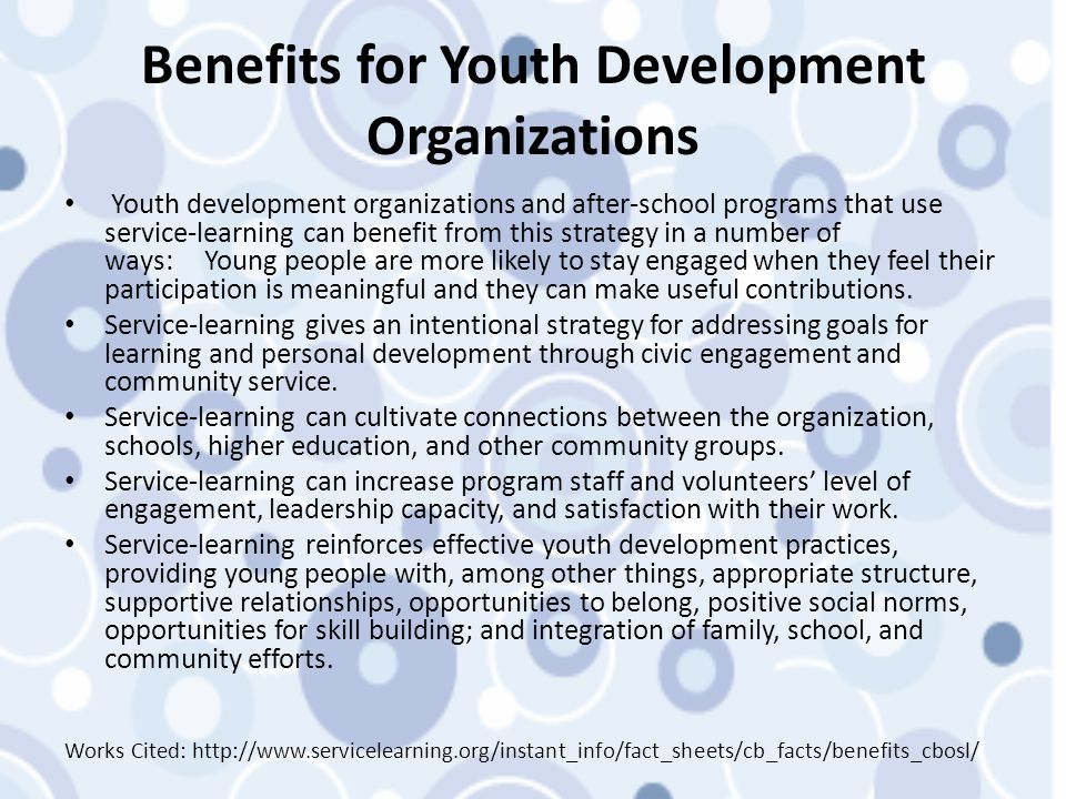 Benefits for Youth Development Organizations Youth development organizations and after-school programs that use service-learning can benefit from this strategy in a number of ways: Young people are more likely to stay engaged when they feel their participation is meaningful and they can make useful contributions.