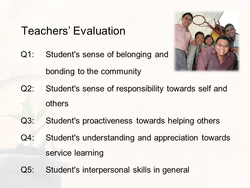 Teachers Evaluation Q1: Student s sense of belonging and bonding to the community Q2: Student s sense of responsibility towards self and others Q3: Student s proactiveness towards helping others Q4: Student s understanding and appreciation towards service learning Q5: Student s interpersonal skills in general