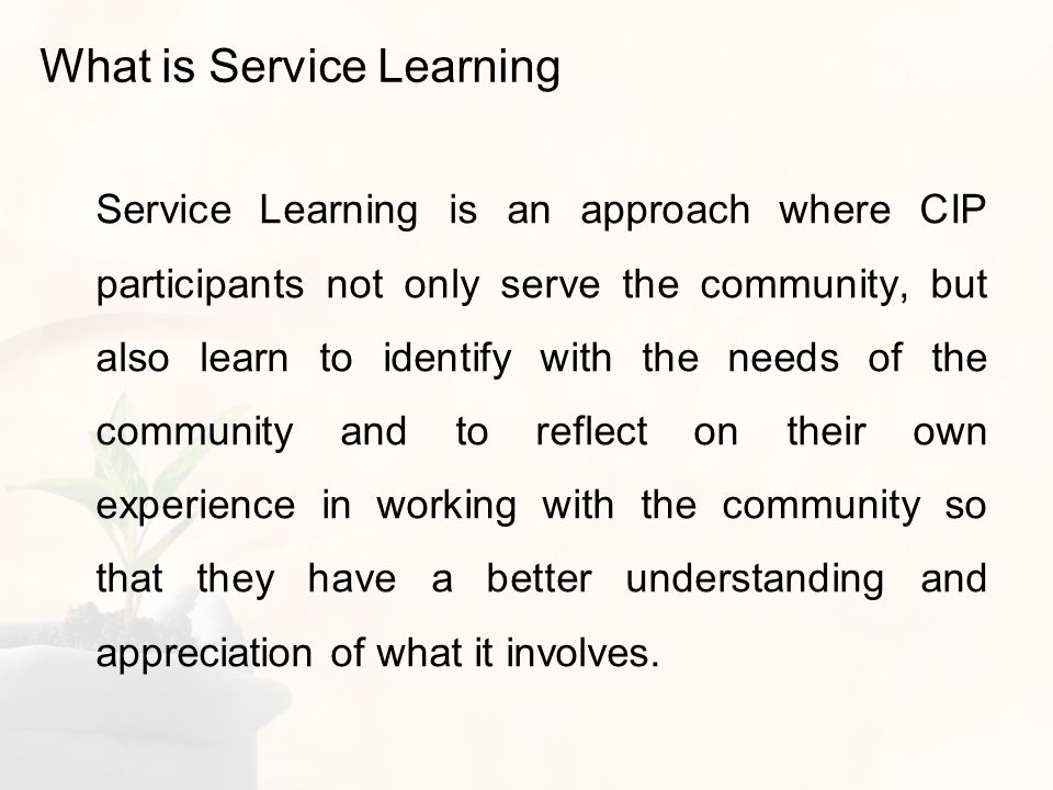What is Service Learning Service Learning is an approach where CIP participants not only serve the community, but also learn to identify with the needs of the community and to reflect on their own experience in working with the community so that they have a better understanding and appreciation of what it involves.