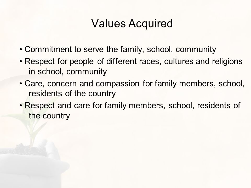 Values Acquired Commitment to serve the family, school, community Respect for people of different races, cultures and religions in school, community Care, concern and compassion for family members, school, residents of the country Respect and care for family members, school, residents of the country