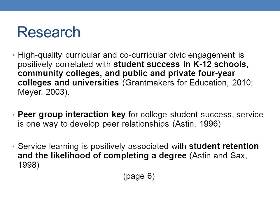 High-quality curricular and co-curricular civic engagement is positively correlated with student success in K-12 schools, community colleges, and public and private four-year colleges and universities (Grantmakers for Education, 2010; Meyer, 2003).