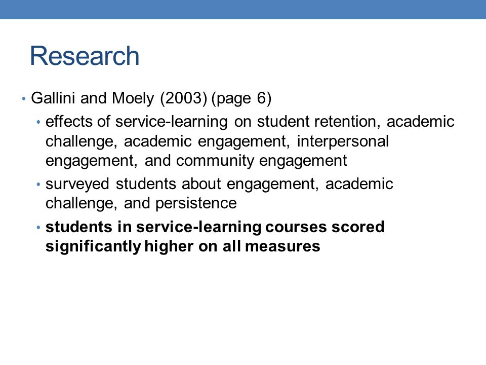 Gallini and Moely (2003) (page 6) effects of service-learning on student retention, academic challenge, academic engagement, interpersonal engagement, and community engagement surveyed students about engagement, academic challenge, and persistence students in service-learning courses scored significantly higher on all measures Research