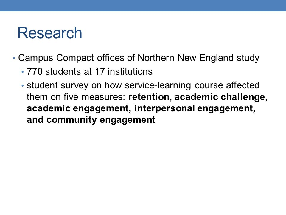 Campus Compact offices of Northern New England study 770 students at 17 institutions student survey on how service-learning course affected them on five measures: retention, academic challenge, academic engagement, interpersonal engagement, and community engagement Research