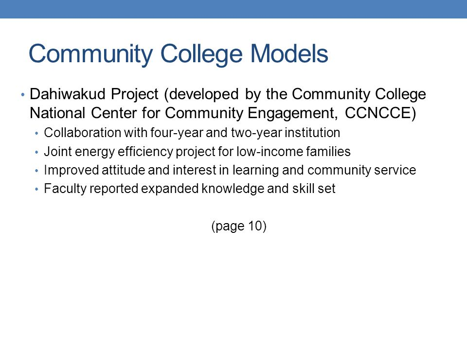 Dahiwakud Project (developed by the Community College National Center for Community Engagement, CCNCCE) Collaboration with four-year and two-year institution Joint energy efficiency project for low-income families Improved attitude and interest in learning and community service Faculty reported expanded knowledge and skill set (page 10) Community College Models