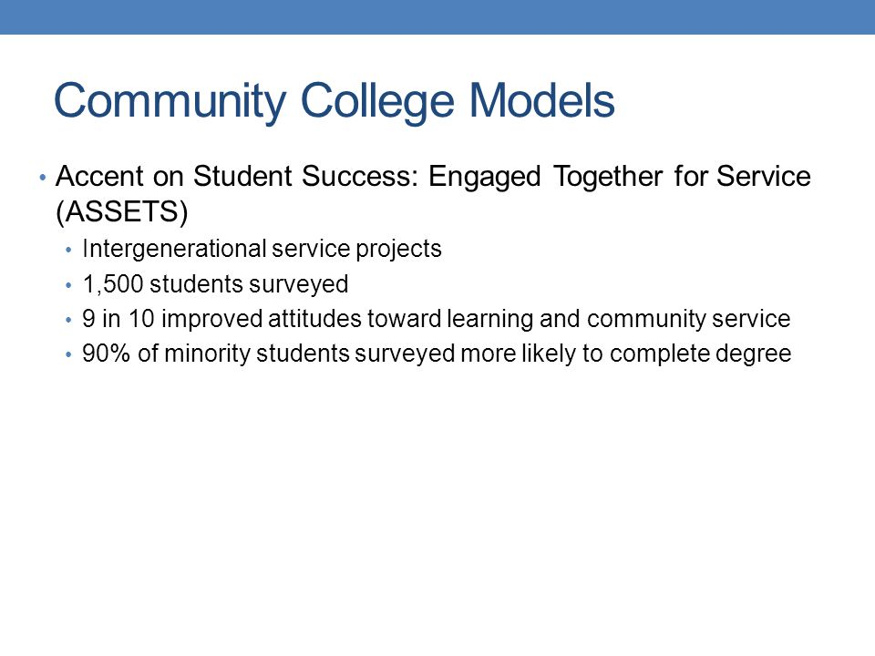 Accent on Student Success: Engaged Together for Service (ASSETS) Intergenerational service projects 1,500 students surveyed 9 in 10 improved attitudes toward learning and community service 90% of minority students surveyed more likely to complete degree Community College Models