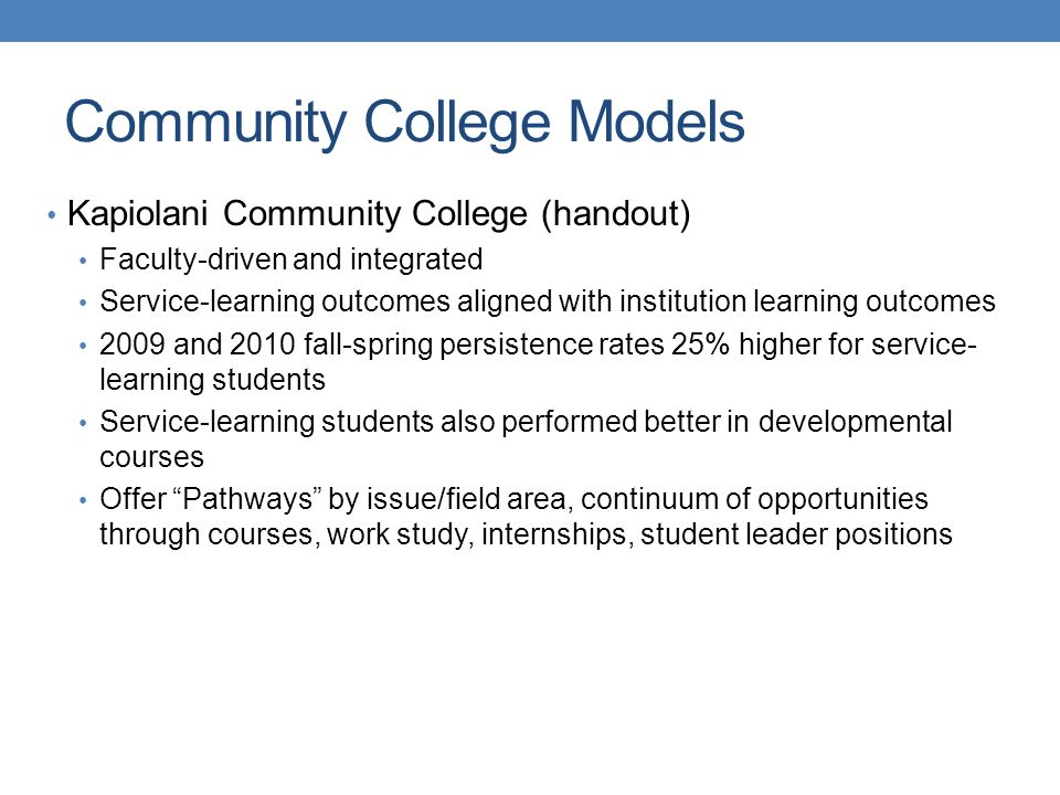 Kapiolani Community College (handout) Faculty-driven and integrated Service-learning outcomes aligned with institution learning outcomes 2009 and 2010 fall-spring persistence rates 25% higher for service- learning students Service-learning students also performed better in developmental courses Offer Pathways by issue/field area, continuum of opportunities through courses, work study, internships, student leader positions Community College Models