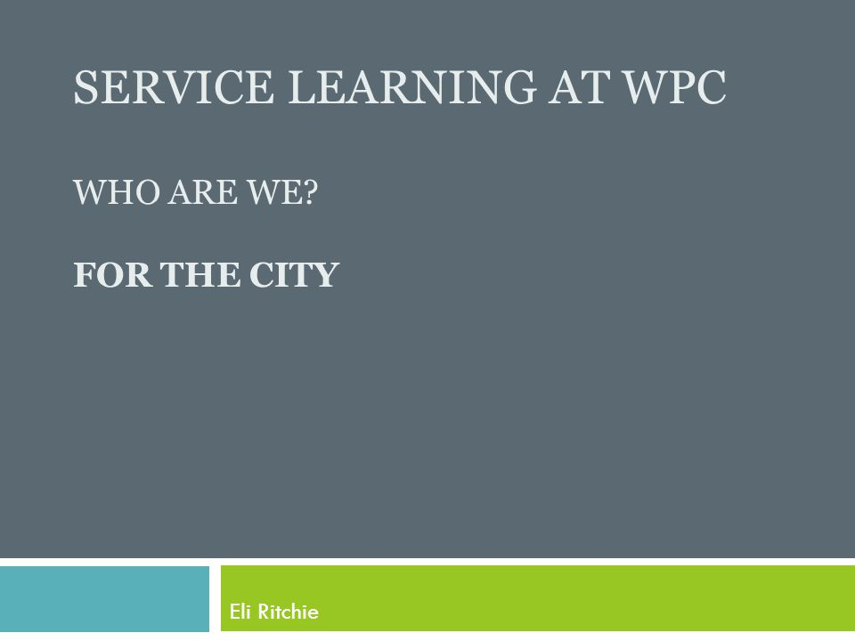 SERVICE LEARNING AT WPC WHO ARE WE FOR THE CITY Eli Ritchie