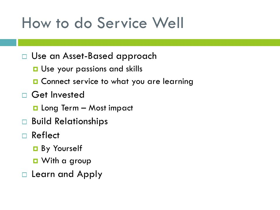 How to do Service Well Use an Asset-Based approach Use your passions and skills Connect service to what you are learning Get Invested Long Term – Most impact Build Relationships Reflect By Yourself With a group Learn and Apply