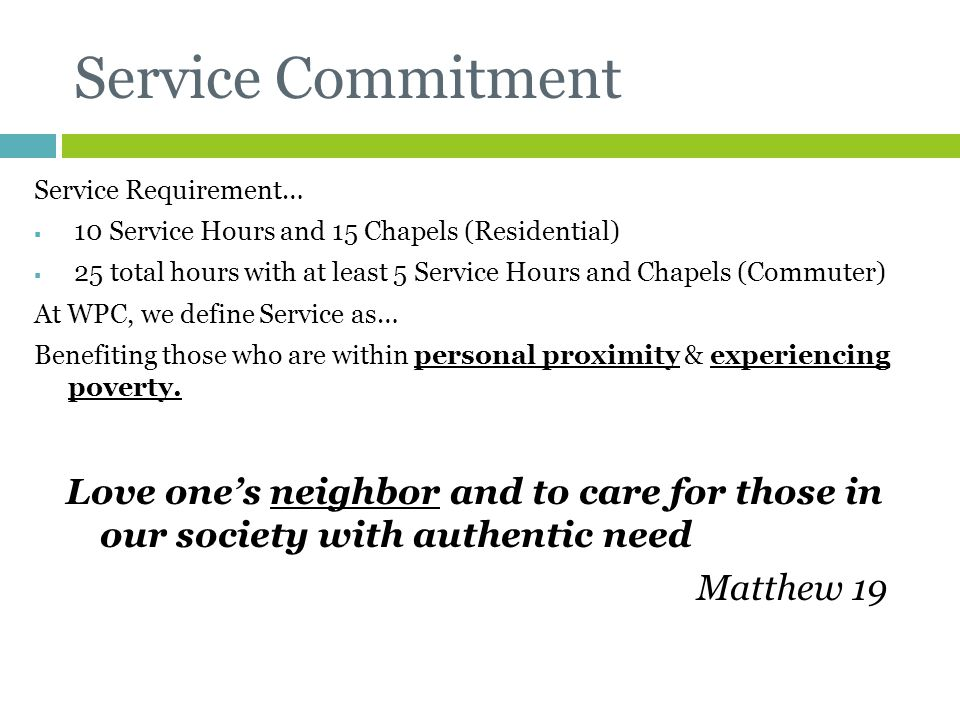 Service Commitment Service Requirement… 10 Service Hours and 15 Chapels (Residential) 25 total hours with at least 5 Service Hours and Chapels (Commuter) At WPC, we define Service as… Benefiting those who are within personal proximity & experiencing poverty.