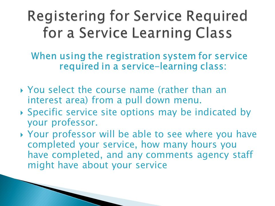 When using the registration system for service required in a service-learning class: You select the course name (rather than an interest area) from a pull down menu.