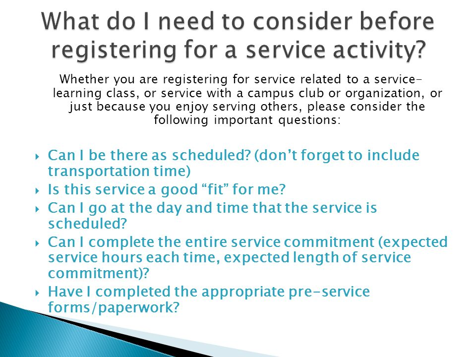 Whether you are registering for service related to a service- learning class, or service with a campus club or organization, or just because you enjoy serving others, please consider the following important questions: Can I be there as scheduled.